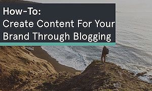 How-To Create Content For Your Brand Through Blogging